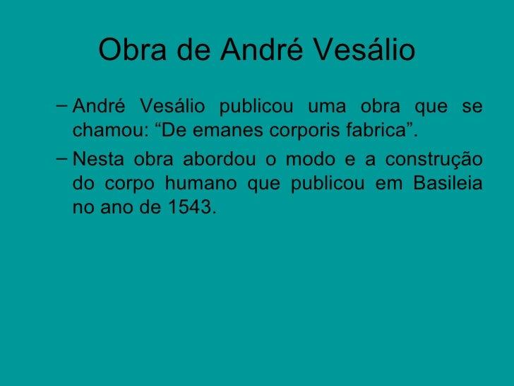"""Obra de André Vesálio <ul><ul><li>André Vesálio publicou uma obra que se chamou: """"De emanes corporis fabrica"""".  </li></ul>..."""