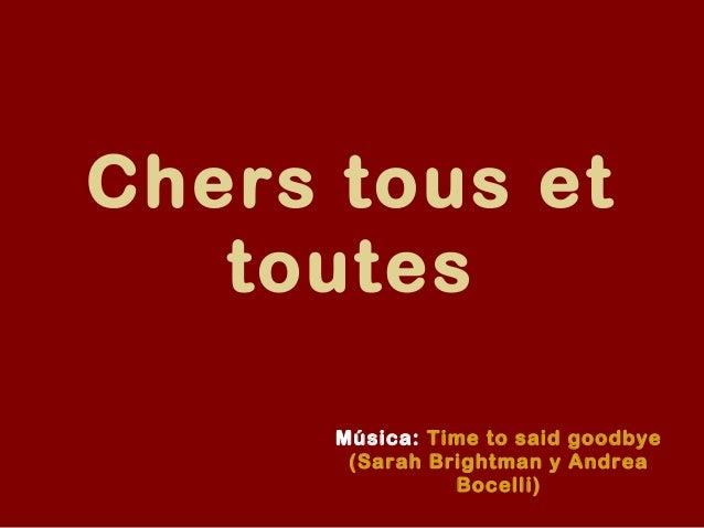 Chers tous et   toutes      Música: Time to said goodbye       (Sarah Brightman y Andrea                Bocelli)