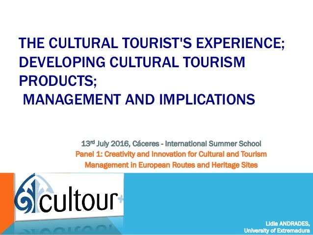 Lidia ANDRADES, University of Extremadura THE CULTURAL TOURIST'S EXPERIENCE; DEVELOPING CULTURAL TOURISM PRODUCTS; MANAGEM...