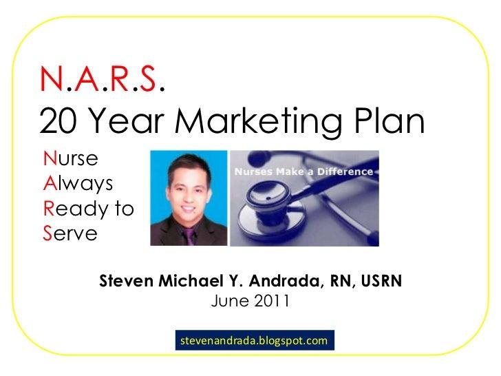 N.A.R.S.<br />20 Year Marketing Plan<br />Nurse<br />Always <br />Ready to<br />Serve<br />Steven Michael Y. Andrada, RN, ...