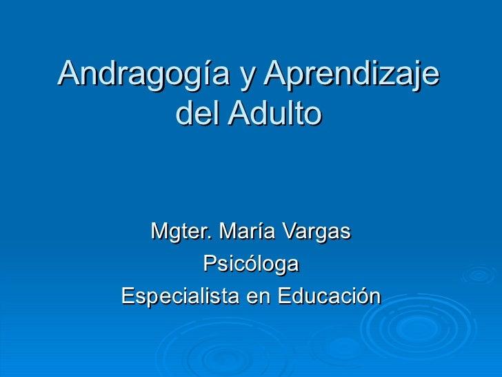 Andragogía y Aprendizaje del Adulto Mgter. María Vargas Psicóloga Especialista en Educación