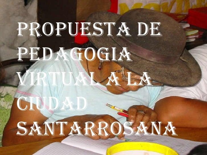 PROPUESTA DE PEDAGOGIA VIRTUAL A LA CIUDAD  SANTARROSANA