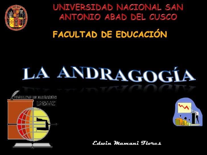 UNIVERSIDAD NACIONAL SAN ANTONIO ABAD DEL CUSCO <br />FACULTAD DE EDUCACIÓN<br />LA  ANDRAGOGÍA<br />Edwin Mamani Flores  ...