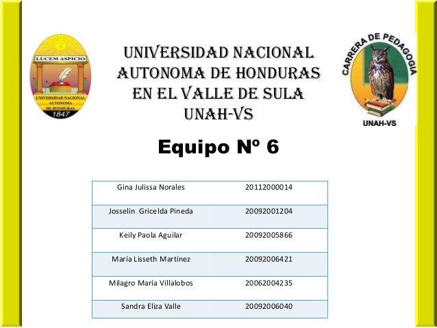 UNIVERSIDAD NACIONAL AUTONOMA DE HONDURAS EN EL VALLE DE SULA UNAH-VS  Equipo Nº 6 Gina Julissa Norales  20112000014  Joss...