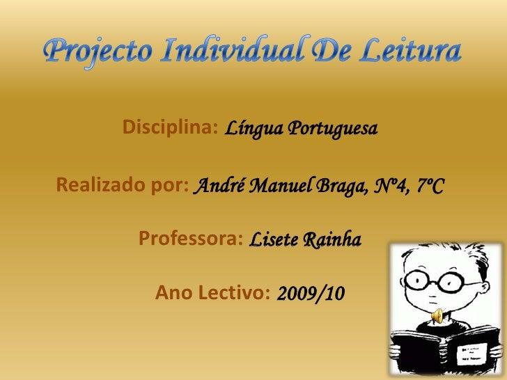 Projecto Individual De Leitura<br />Disciplina:Língua PortuguesaRealizado por: André Manuel Braga, Nº4, 7ºCProfessora: Lis...