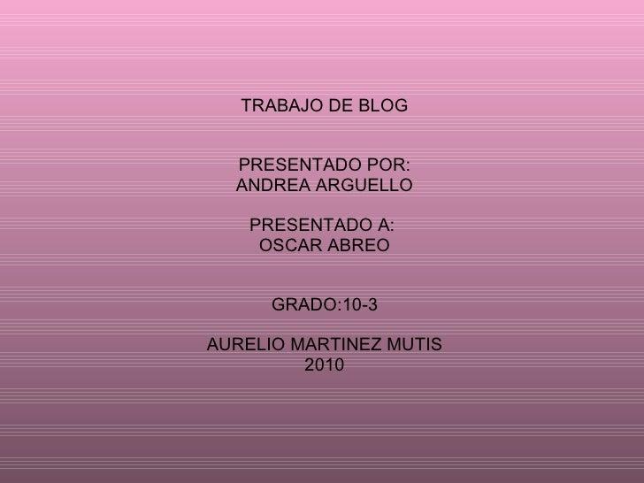 TRABAJO DE BLOG PRESENTADO POR: ANDREA ARGUELLO PRESENTADO A:  OSCAR ABREO GRADO:10-3 AURELIO MARTINEZ MUTIS 2010