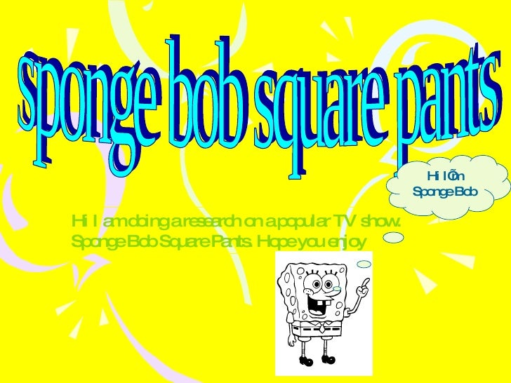 sponge bob square pants Hi I am doing a research on a popular TV show. Sponge Bob Square Pants. Hope you enjoy Hi I'm Spon...