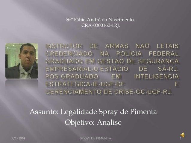 Sr° Fábio André do Nascimento. CRA-0300160-1RJ.  Assunto: Legalidade Spray de Pimenta Objetivo: Analise 5/1/2014  SPRAY DE...