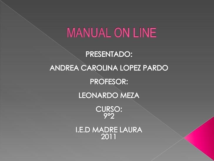 MANUAL ON LINE <br />PRESENTADO:<br />ANDREA CAROLINA LOPEZ PARDO<br />PROFESOR:<br />LEONARDO MEZA<br />CURSO: <br />9°2<...