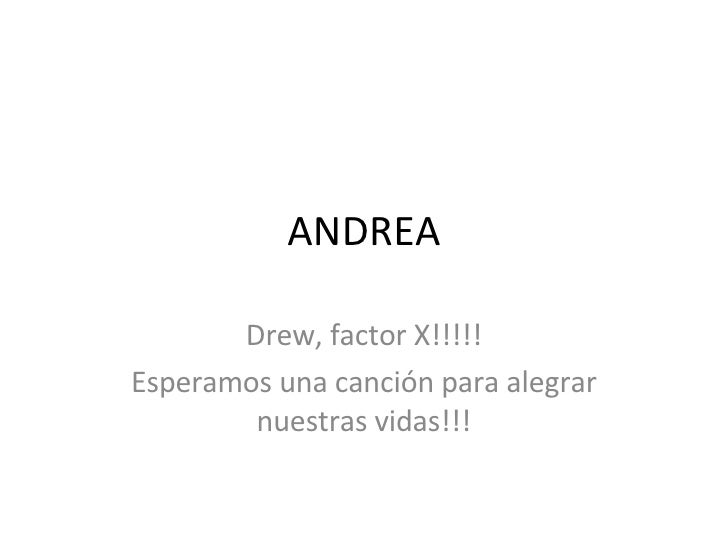 ANDREA Drew, factor X!!!!! Esperamos una canción para alegrar nuestras vidas!!!