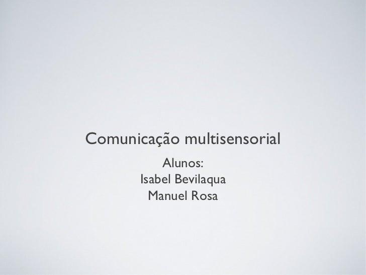 Comunicação multisensorial           Alunos:       Isabel Bevilaqua         Manuel Rosa