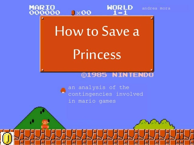 How to Save a Princess an analysis of the contingencies involved in mario games andrea mora