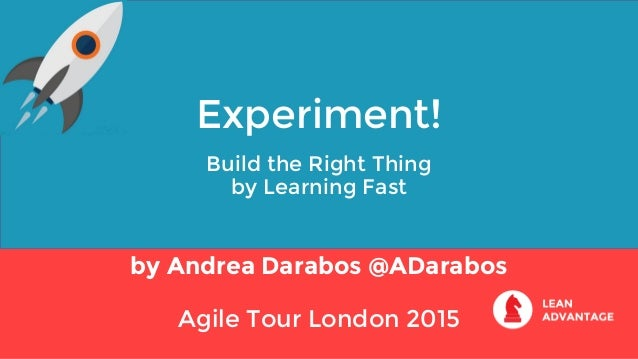 Experiment! Build the Right Thing by Learning Fast by Andrea Darabos @ADarabos Agile Tour London 2015