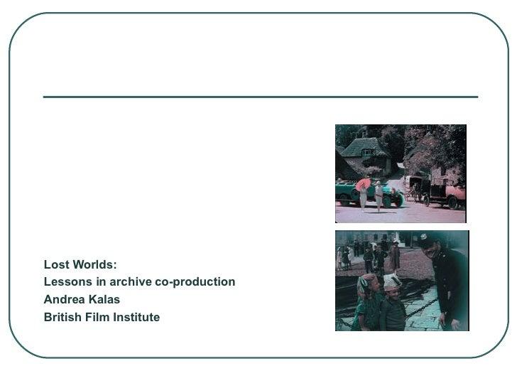 <ul><li>Lost Worlds: </li></ul><ul><li>Lessons in archive co-production </li></ul><ul><li>Andrea Kalas </li></ul><ul><li>B...