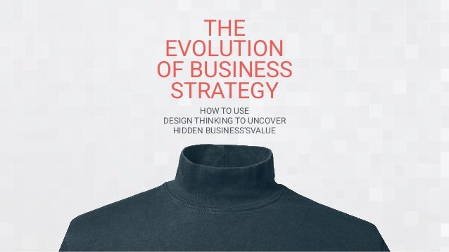 THE EVOLUTION OF BUSINESS STRATEGY HOW TO USE DESIGN THINKING TO UNCOVER HIDDEN BUSINESS'SVALUE