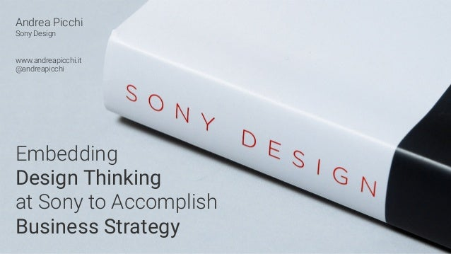 Andrea Picchi Sony Design www.andreapicchi.it @andreapicchi Embedding Design Thinking at Sony to Accomplish Business Strat...