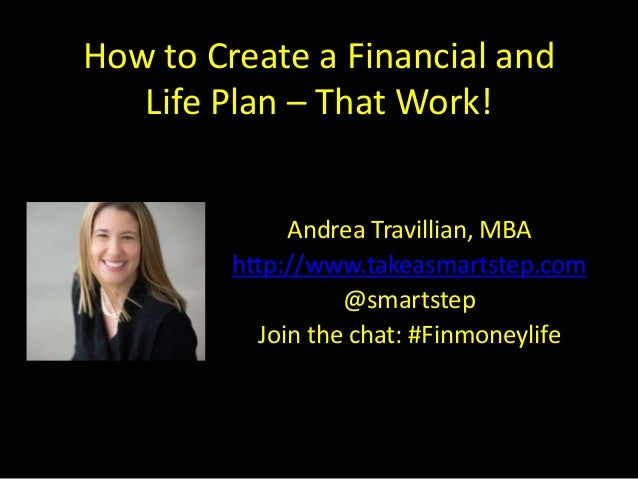 How to Create a Financial and Life Plan – That Work! Andrea Travillian, MBA http://www.takeasmartstep.com @smartstep Join ...