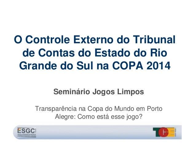 O Controle Externo do Tribunal de Contas do Estado do Rio Grande do Sul na COPA 2014 Seminário Jogos Limpos Transparência ...
