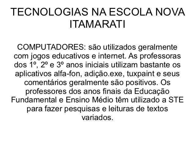 TECNOLOGIAS NA ESCOLA NOVA        ITAMARATI  COMPUTADORES: são utilizados geralmente com jogos educativos e internet. As p...
