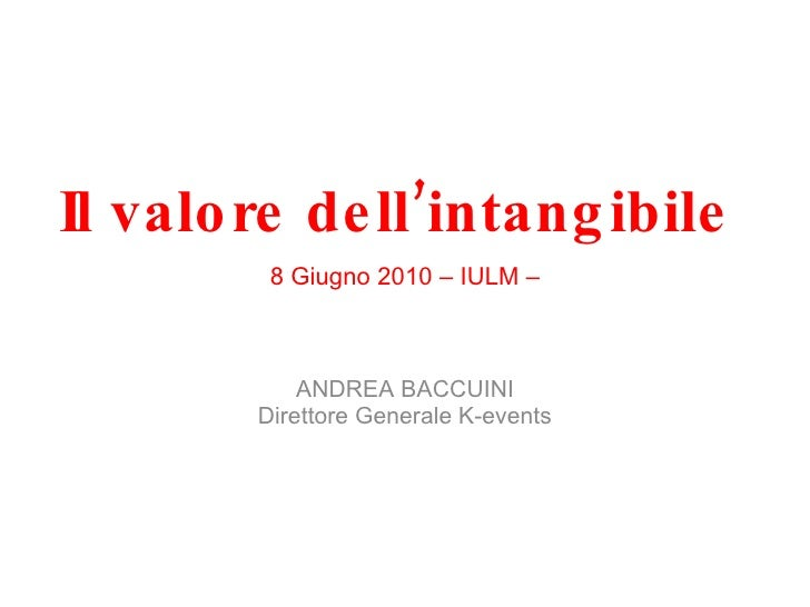 Il valore dell'intangibile 8 Giugno 2010 – IULM – ANDREA BACCUINI Direttore Generale K-events