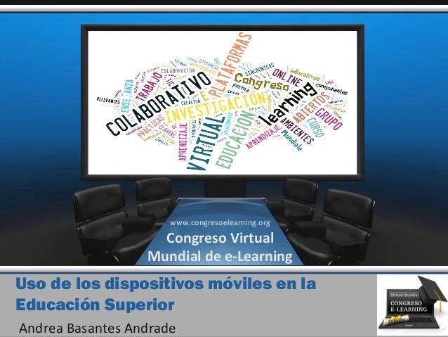 Uso de los dispositivos móviles en la Educación Superior Andrea Basantes Andrade www.congresoelearning.org Congreso Virtua...