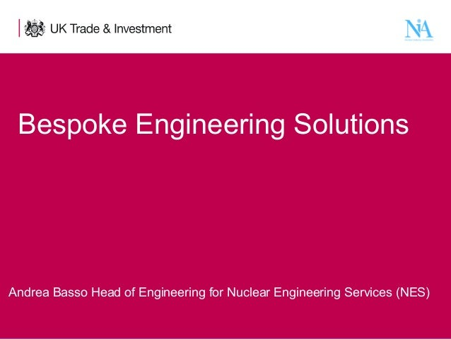 Bespoke Engineering Solutions  Andrea Basso Head of Engineering for Nuclear Engineering Services (NES) 1  Presentation tit...