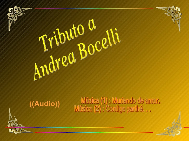 Tributo a Andrea Bocelli Música (1) : Muriendo de amor. . .  Música (2) : Contigo partiré. . . ((Audio))
