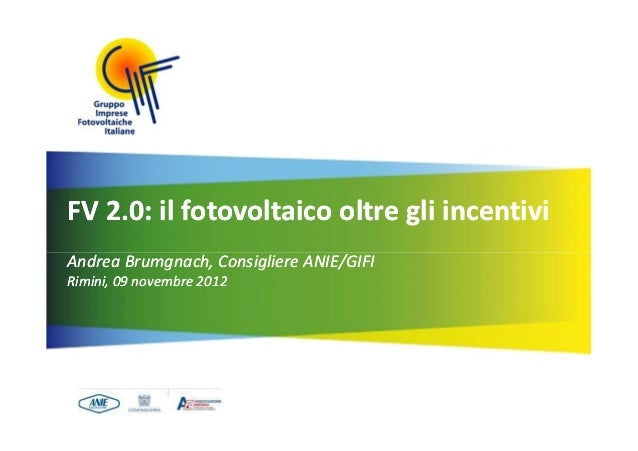 FV 2.0: il fotovoltaico oltre gli incentiviAndrea Brumgnach, Consigliere ANIE/GIFIRimini, 09 novembre 2012