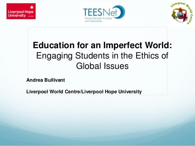 Education for an Imperfect World: Engaging Students in the Ethics of Global Issues Andrea Bullivant Liverpool World Centre...