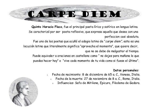 CARPE DIEM Quinto Horacio Flaco, fue el principal poeta lírico y satírico en lengua latina. Se caracterizó por ser poeta r...