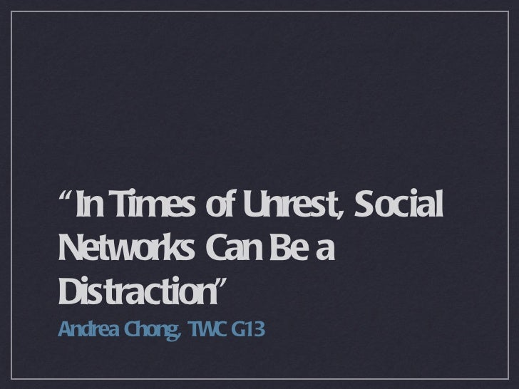 """""""In Times of Unrest, Social Networks Can Be a Distraction"""" <ul><li>Andrea Chong, TWC G13 </li></ul>"""