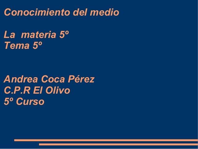 Conocimiento del medio La materia 5º Tema 5º Andrea Coca Pérez C.P.R El Olivo 5º Curso