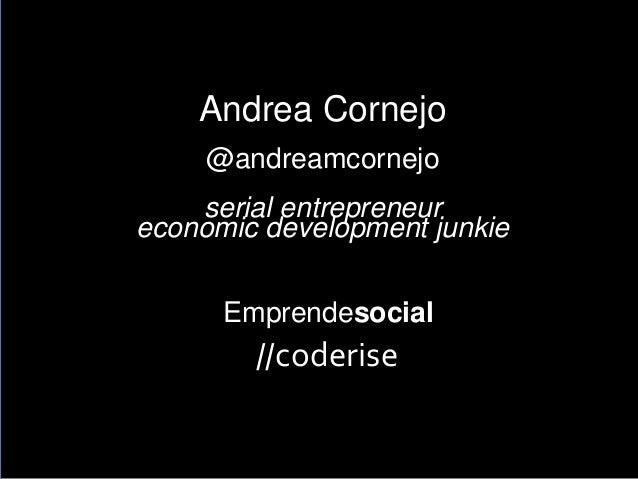 Andrea Cornejo @andreamcornejo serial entrepreneur economic development junkie Emprendesocialr //coderise
