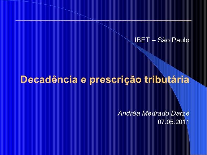 <ul><li>IBET – São Paulo </li></ul><ul><li>Decadência e prescrição tributária </li></ul><ul><li>Andréa Medrado Darzé </li>...