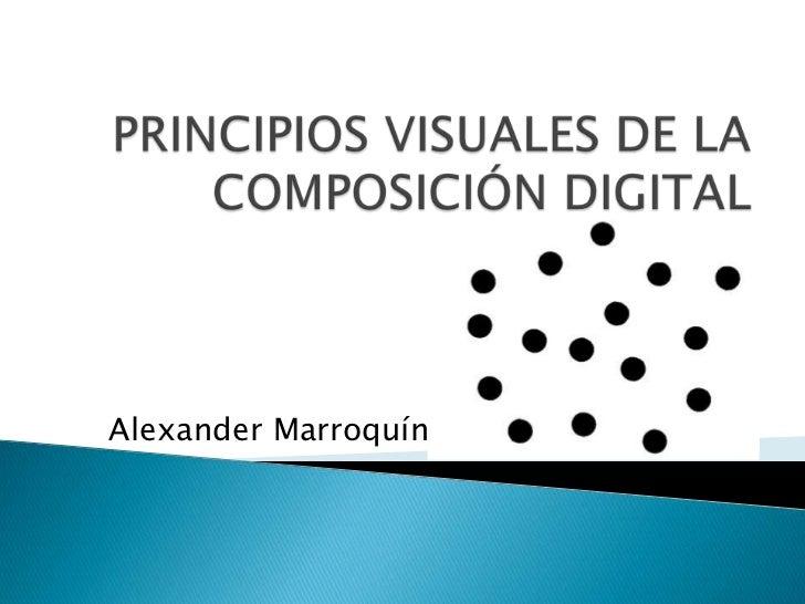 PRINCIPIOS VISUALES DE LA COMPOSICIÓN DIGITAL<br />Alexander Marroquín<br />