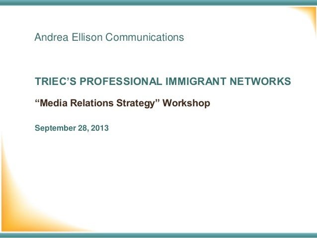 "Andrea Ellison Communications TRIEC'S PROFESSIONAL IMMIGRANT NETWORKS September 28, 2013 ""Media Relations Strategy"" Worksh..."