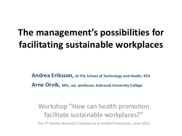 The management's possibilities for facilitating sustainable workplaces Andrea Eriksson, Dr PH, School of Technology and He...