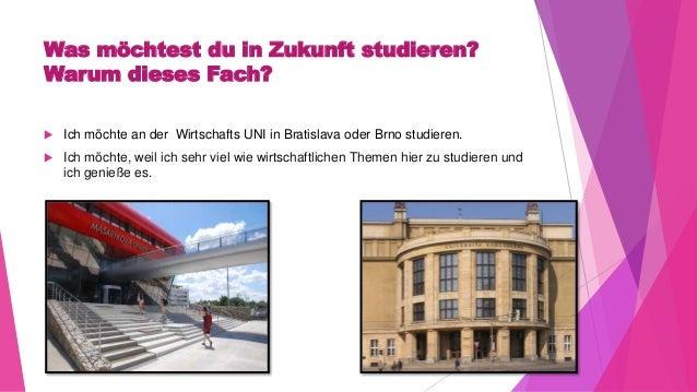 Was möchtest du in Zukunft studieren? Warum dieses Fach?  Ich möchte an der Wirtschafts UNI in Bratislava oder Brno studi...