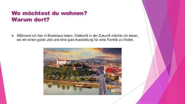 Wo möchtest du wohnen? Warum dort?  Während ich hier in Bratislava leben. Vielleicht in der Zukunft möchte ich leben, wo ...
