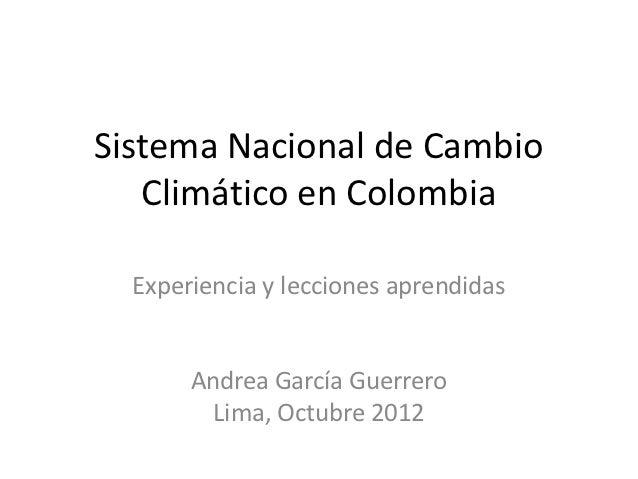 Sistema Nacional de Cambio   Climático en Colombia  Experiencia y lecciones aprendidas       Andrea García Guerrero       ...