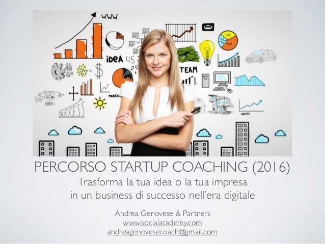 PERCORSO STARTUP COACHING (2016) Trasforma la tua idea o la tua impresa in un business di successo nell'era digitale Andre...