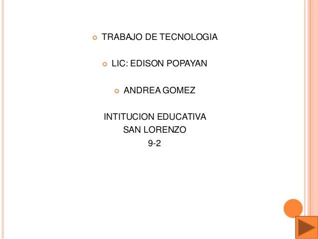  TRABAJO DE TECNOLOGIA  LIC: EDISON POPAYAN  ANDREA GOMEZ INTITUCION EDUCATIVA SAN LORENZO 9-2