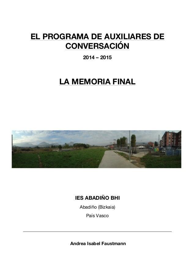 EL PROGRAMA DE AUXILIARES DE CONVERSACIÓN 2014 – 2015 LA MEMORIA FINAL IES ABADIÑO BHI Abadiño (Bizkaia) País Vasco Andrea...