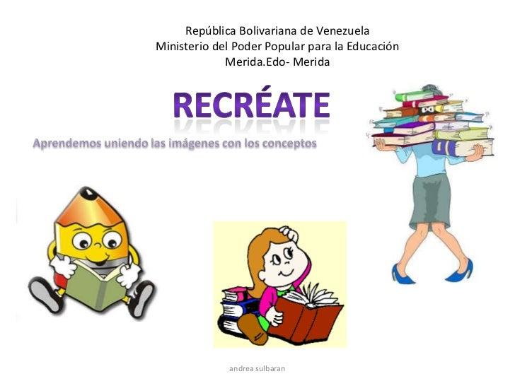 República Bolivariana de Venezuela<br />Ministerio del Poder Popular para la Educación<br />Merida.Edo- Merida<br />Recréa...