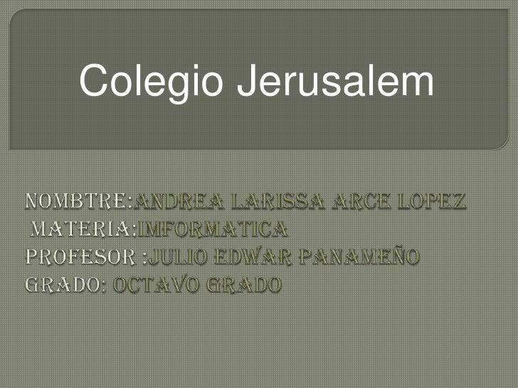 Colegio Jerusalem<br />Nombtre:andrealarissa arce lopezmateria:imformaticaprofesor:julio edwarpanameñogrado: octavo grado<...