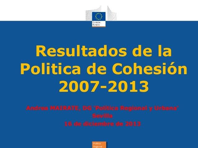 Resultados de la Politica de Cohesión 2007-2013 Andrea MAIRATE, DG 'Política Regional y Urbana' Sevilla 16 de diciembre de...