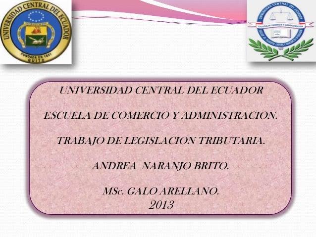 UNIVERSIDAD CENTRAL DEL ECUADOR ESCUELA DE COMERCIO Y ADMINISTRACION. TRABAJO DE LEGISLACION TRIBUTARIA. ANDREA NARANJO BR...