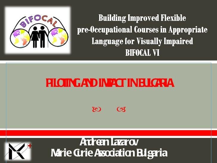 PILOTING AND IMPACT IN BULGARIA Andrean Lazarov Marie Curie Association Bulgaria