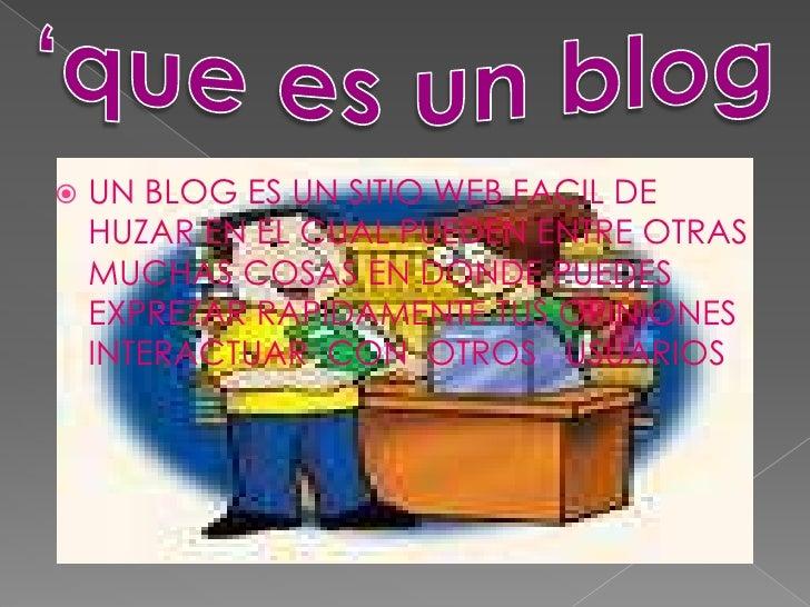    UN BLOG ES UN SITIO WEB FACIL DE     HUZAR EN EL CUAL PUEDEN ENTRE OTRAS     MUCHAS COSAS EN DONDE PUEDES     EXPREZAR...