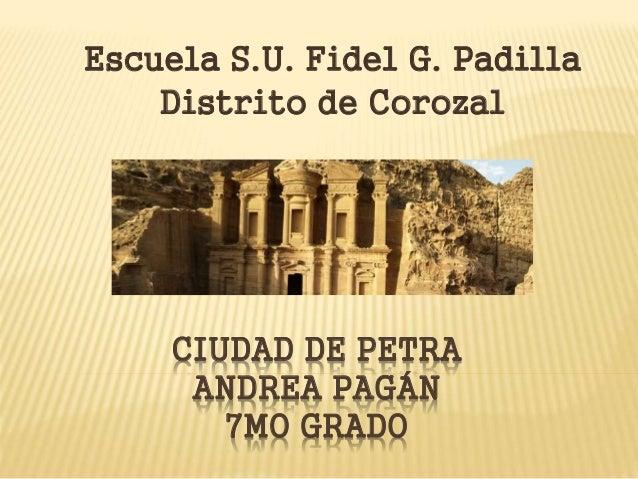 CIUDAD DE PETRA ANDREA PAGÁN 7MO GRADO Escuela S.U. Fidel G. Padilla Distrito de Corozal